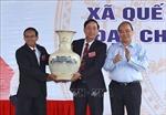 Thủ tướng Nguyễn Xuân Phúc dự Lễ công nhận xã Quế Phú ở Quảng Nam đạt chuẩn nông thôn mới