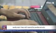Nhiều máy tính Việt Nam dễ bị nhiễm mã độc