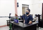 Tuyên phạt 6 tháng tù đối tượng tung tin sai sự thật liên quan đến phòng, chống dịch