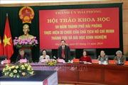 Hội thảo 50 năm thành phố Hải Phòng thực hiện Di chúc của Chủ tịch Hồ Chí Minh