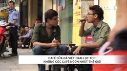 Café sữa đá Việt Nam lọt danh sách những cốc café ngon nhất thế giới