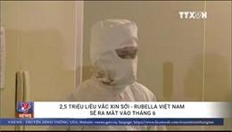 2,5 triệu liều vaccine sởi - rubella Việt Nam sẽ ra mắt vào tháng 6