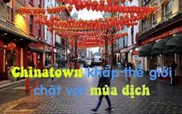 Chinatown khắp thế giới chật vật làm ăn trong mùa dịch COVID-19