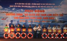 Phát động Chương trình 'Hải quân Việt Nam làm điểm tựa cho ngư dân vươn khơi bám biển'