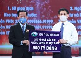 Chủ tịch Công ty Golf Long Thành ủng hộ 500 tỷ đồng vào Quỹ vaccine phòng COVID-19