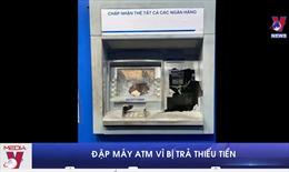 Đập phá máy ATM do bị trả thiếu tiền