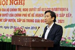 Thứ trưởng Trần Anh Tuấn: 'Không thể bàn lùi' việc sắp xếp huyện, xã