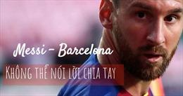 Messi - Barcelona: Không thể nói lời chia tay