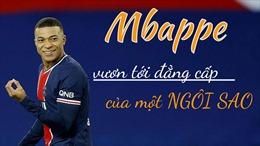 Mbappe vươn tới đẳng cấp của một ngôi sao