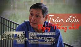 Trung phong Mai Đức Chung kể về trận cầu lịch sử đầu tiên giữa 2 miền Nam - Bắc