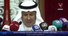 Saudi Arabia sẽ khôi phục sản lượng dầu vào cuối tháng 9