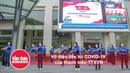 Vũ điệu đẩy lùi COVID-19 của thanh niên TTXVN