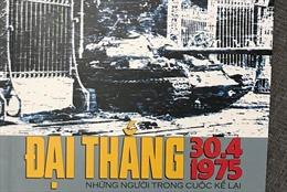 Đại thắng 30.4.1975 - Những người trong cuộc kể lại