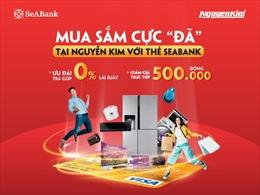 Mua sắm cực 'đã' tại Nguyễn Kim với thẻ SeABank