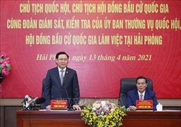 Chủ tịch Quốc hội kiểm tra công tác chuẩn bị bầu cử tại thành phố Hải Phòng