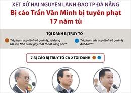 Xét xử 2 nguyên lãnh đạo TP Đà Nẵng: Bị cáo Trần Văn Minh bị tuyên phạt 17 năm tù
