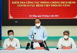 Chủ tịch nước Nguyễn Xuân Phúc kiểm tra công tác phòng, chống COVID-19 tại Đà Nẵng