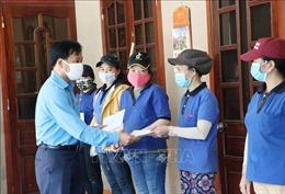 Liên đoàn Lao động các địa phương hỗ trợ người lao động bị ảnh hưởng dịch COVID-19