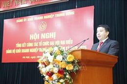 Đảng bộ Khối Doanh nghiệp Trung ương tập trung lãnh đạo thành tốt nhiệm vụ sản xuất kinh doanh
