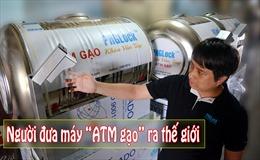 Người đưa máy 'ATM gạo' ra thế giới