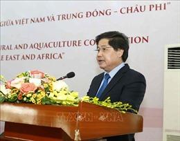 Mở ra các hướng hợp tác nông nghiệp giữa Việt Nam và Trung Đông - châu Phi