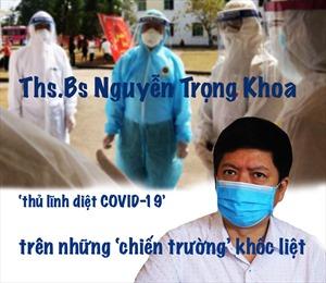 Ths.Bs Nguyễn Trọng Khoa, 'thủ lĩnh diệt COVID-19' trên những 'chiến trường' khốc liệt