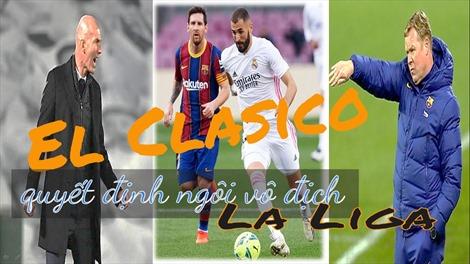 El Clasico quyết định ngôi vô địch La Liga