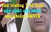 Video Thứ trưởng Y tế Iran cập nhật sức khỏe bản thân sau nhiễm COVID-19
