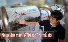 [Megastory] Người đưa máy 'ATM gạo' ra thế giới